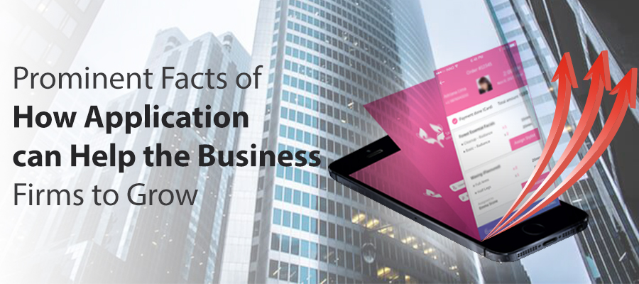 Prominent Facts of How Application can Help the Business Firms to Grow